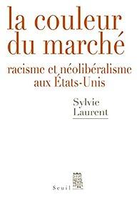 La couleur du marché : Racisme et néolibéralisme aux Etats-Unis par Sylvie Laurent