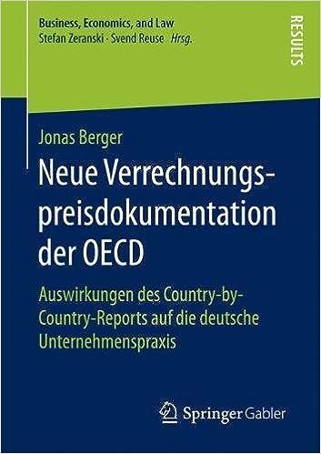 Neue Verrechnungspreisdokumentation der OECD Auswirkungen des CountrybyCountryReports auf die deutsche Unternehmenspraxis Business Economics and Law German Edition