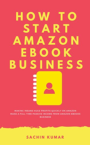 HOW TO START AMAZON EBOOK BUSINESS: The Secret Formula Making Insane Huge Profits Quickly On Amazon : Make A Full-Time Passive Income From AMAZON EBooks Business (English Edition)