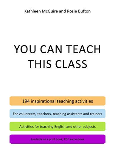 You Can Teach This Class - 194 Inspirational Teaching Activities for Volunteers, Teachers, Teaching Assistants and Trainers - Activities for Teaching English ... - Available as a Print Book, PDF and E-book