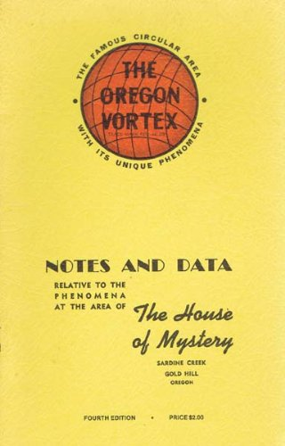 The Oregon Vortex - Notes and Data Relative to the Phenomena at the Area of The House of Mystery, Sardine Creek, Gold Hill, Oregon