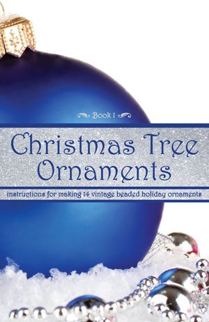 Christmas Tree Ornaments -- Instructions for Making 14 Vintage Beaded Holiday Ornaments (Book 1)