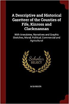 Book A Descriptive and Historical Gazetteer of the Counties of Fife, Kinross and Clackmannan: With Anecdotes, Narratives and Graphic Sketches, Moral, Political, Commercial and Agricultural