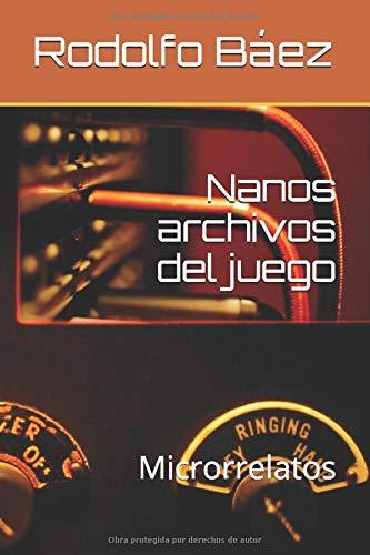 Nanos archivos del juego: Microrrelatos por Rodolfo Báez