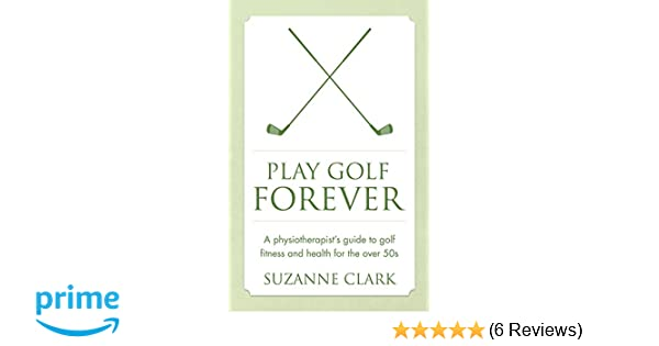 play golf forever a physiotherapists guide to golf fitness and health for the over 50s