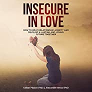Insecure in Love: How to Beat Relationship Anxiety and Develop a Lasting and Loving Future Together