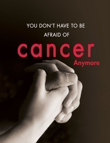 You Don't Have to Be Afraid of Cancer Anymore