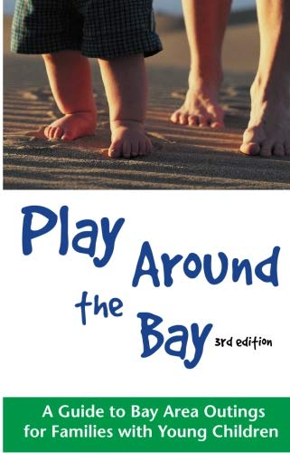 Play Around the Bay: A Guide to Bay Area Outings for Families with Young Children, Revised 3rd Edition