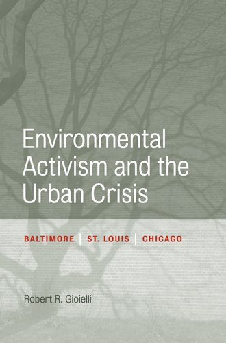 Environmental Activism and the Urban Crisis: Baltimore, St. Louis, Chicago (Urban Life, Landscape and Policy) pdf epub