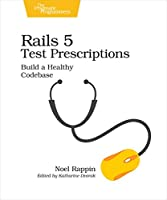 Rails 5 Test Prescriptions: Build a Healthy Codebase Front Cover