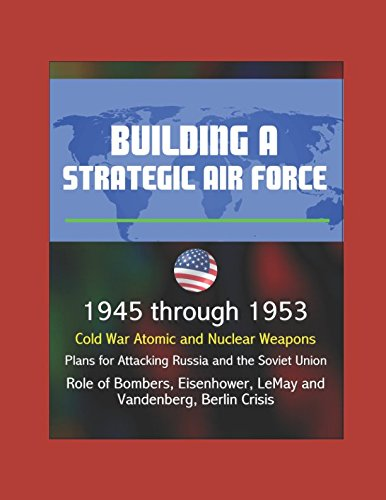 Building a Strategic Air Force: 1945 through 1953, Cold War Atomic and Nuclear Weapons, Plans for Attacking Russia and Soviet Union, Role of Bombers, Eisenhower, LeMay and Vandenberg, Berlin Crisis pdf