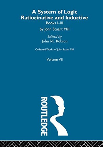 Collected Works of John Stuart Mill: VII. System of Logic: Ratiocinative and Inductive Vol A (Volume 7)