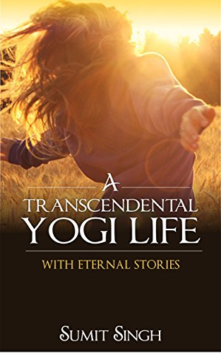 A Transcendental Yogi Life: With Eternal Stories by [Singh, Sumit]