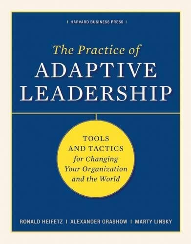 The Practice of Adaptive Leadership: Tools and Tactics for Changing Your Organization and the World