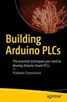 Building Arduino PLCs: The essential techniques you need to develop Arduino-based PLCs Front Cover