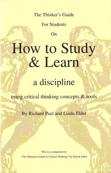 The Thinker's Guide for Students on How to Study & Learn a Discipline: Using Critical Thinking Concepts & Tools