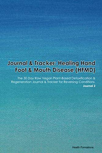 Journal & Tracker: Healing Hand Foot & Mouth Disease (HFMD): The 30 Day Raw Vegan Plant-Based Detoxification & Regeneration Journal & Tracker for Reversing Conditions. Journal 2