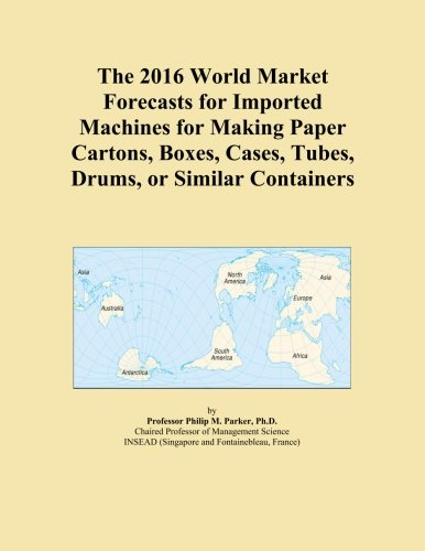 The 2016 World Market Forecasts for Imported Machines for Making Paper Cartons, Boxes, Cases, Tubes, Drums, or Similar Containers