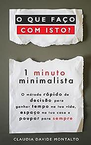 O QUE FAÇO COM ISTO?: 1 minuto minimalista - O método rápido de decisão para ganhar tempo na tua vida, espaço