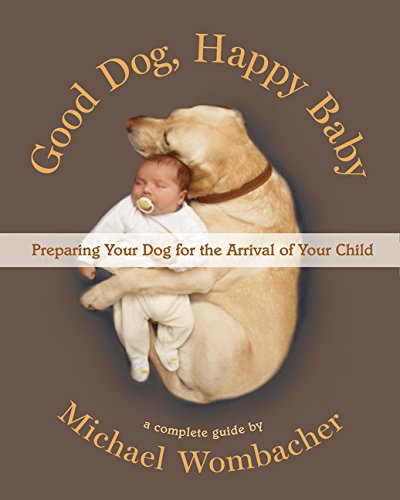 Good Dog, Happy Baby: Preparing Your Dog for the Arrival of Your Child