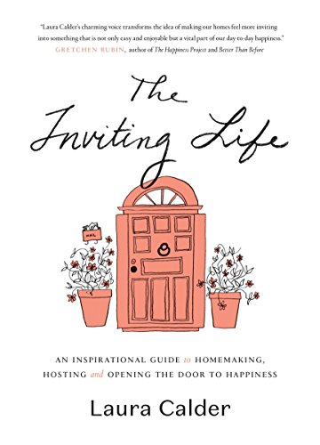The Inviting Life: An Inspirational Guide to Homemaking, Hosting and Opening the Door to Happiness by Laura Calder