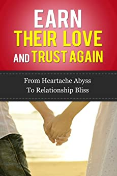 Earn Their Love And Trust Again: From Heartache Abyss To Relationship Bliss (relationship advice for women, relationship advice for men, get the guy, get ... trust and issues, love and respect, love) by [James, Paul]
