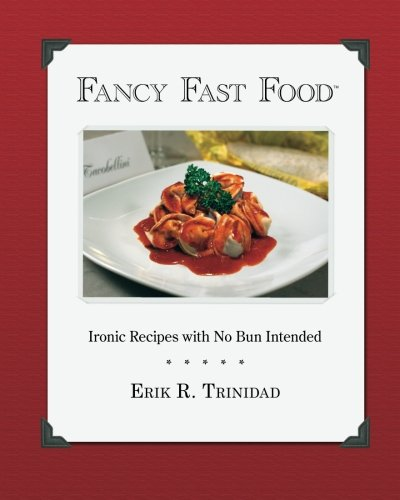 Fancy Fast Food: Ironic Recipes with No Bun Intended by Erik R. Trinidad
