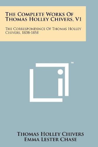 The Complete Works of Thomas Holley Chivers, V1: The Correspondence of Thomas Holley Chivers, 1838-1858