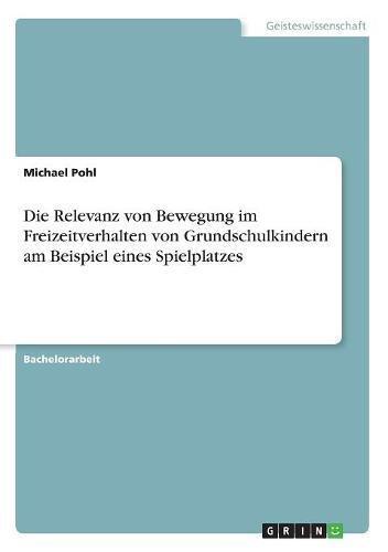 Die Relevanz Von Bewegung Im Freizeitverhalten Von Grundschulkindern Am Beispiel Eines Spielplatzes (German Edition)