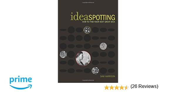 IdeaSpotting: How to Find Your Next Great Idea: Sam Harrison ...