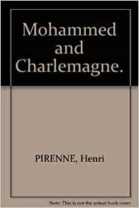 mohammed and charlemagne pirenne thesis Yet the astonishing thing is that, in the english-speaking world at least, the thesis of mohammed and charlemagne has been largely ignored it is true that a few historians, who tended to be somewhat maverick themselves, such as hugh trevor-roper, did give pirenne due acknowledgement but in general.