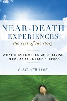Near-Death Experiences, The Rest of the Story: What They Teach Us About Living and Dying and Our True Purpose by [Atwater, P. M. H.]