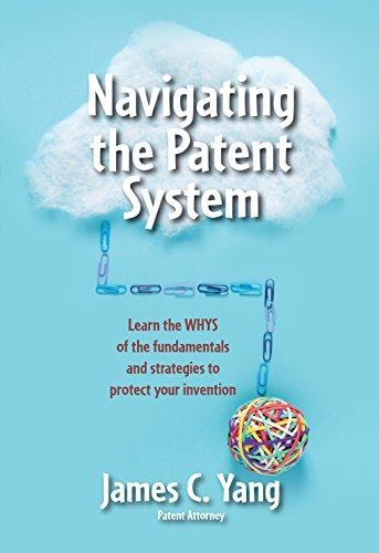 Navigating the Patent System: Learn the WHYS of the fundamentals and strategies to protect your invention by [Yang, James]