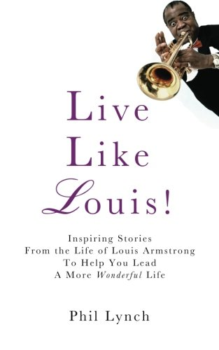 Live Like Louis!: Inspiring Stories From the Life of Louis Armstrong to Help You Lead a More Wonderful Life