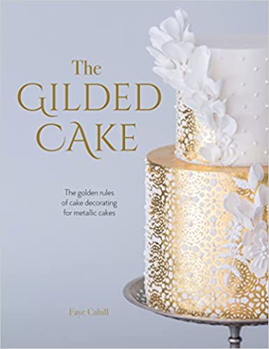 The Gilded Cake Golden Rules Of Decorating For Metallic Cakes Amazonde Faye Cahill Fremdsprachige Bucher