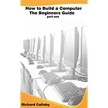 How to Build a Computer - Step by Step: A Beginners Guide - Part One (How to Build a Computer Step by Step Book 1)