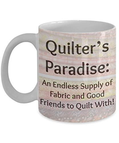 """""""Quilter's Paradise: An Endless Supply of Fabric and Good Friends to Quilt With!"""" Funny, 11 Ounce White Coffee Mug Gift Expresses Love for Friends and Sewing Quilts, Appliqued, Pieced, Patchwork"""