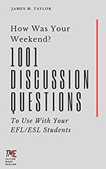 How Was Your Weekend? 1001 Discussion Questions To Use With Your EFL/ESL Students (English Edition) por [Taylor, James M.]