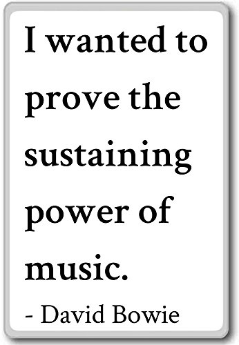 I wanted to prove the sustaining power of music... - David Bowie quotes fridge magnet, White