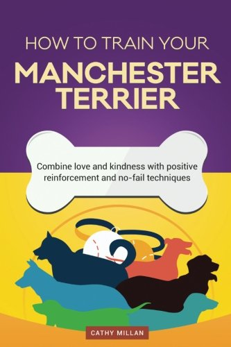 How To Train Your Manchester Terrier (Dog Training Collection): Combine love and kindness with positive reinforcement and no-fail techniques