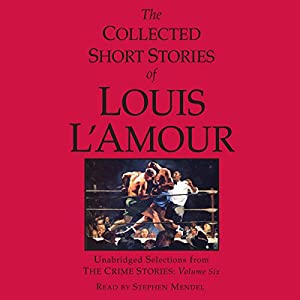 The Collected Short Stories of Louis L'Amour: Unabridged Selections from the Crime Stories: Volume 6 Audiobook