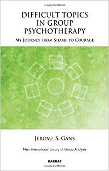 Difficult Topics in Group Psychotherapy: My Journey From Shame to Courage (New International Library of Group Analysis) by Jerome Gans (2010-03-30)