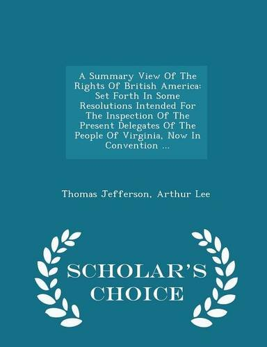 Download A Summary View Of The Rights Of British America: Set Forth In Some Resolutions Intended For The Inspection Of The Present Delegates Of The People Of ... In Convention ... - Scholar's Choice Edition pdf