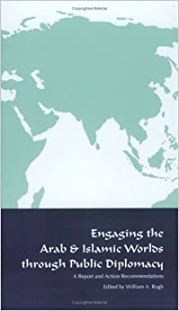 Engaging the Arab and Islamic Worlds Through Public Diplomacy by William A. Rugh (2004-12-13)
