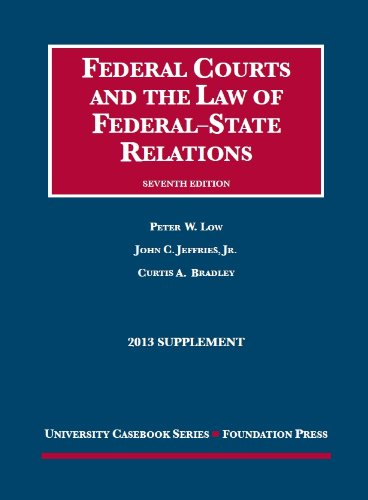 Low, Jeffries, and Bradley's Federal Courts and the Law of Federal-State Relations, 7th, 2013 Supplement (University Cas