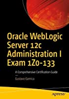 Oracle WebLogic Server 12c Administration I Exam 1Z0-133: A Comprehensive Certification Guide Front Cover