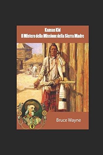Kansas Kid e Il Mistero della Missione della Sierra Madre Copertina flessibile – 14 ago 2017 Bruce Wayne Independently published 1522097619