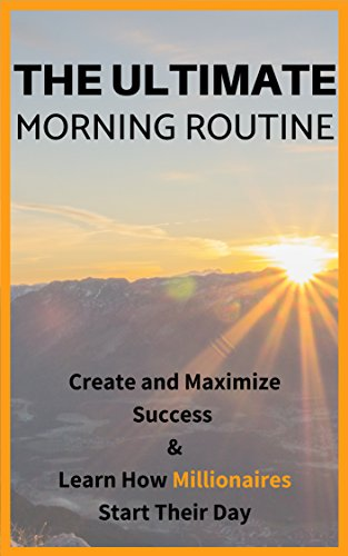 Morning Routine: The Ultimate Morning Routine - Learn How Millionaires Do Their Mornings And How You Can Create Massive Success in Your Own Life (Success, Morning, Energy, Productivity, Energized)