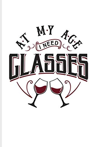 At My Age I Need Glasses: Funny Wine Tasting Journal For The Vineyards Vine, City Winery, Napa, Refrigeration, Cabernet Sauvignon & Chardonnay Fans - 6x9 - 100 Blank Lined Pages