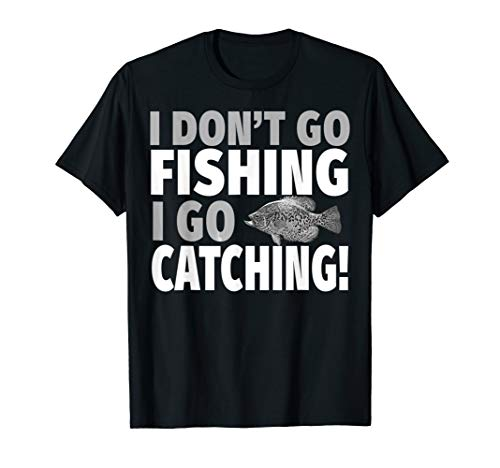 Crappie Fishing - I Don't Go Fishing I Go Catching Crappie T-Shirt